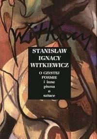Stanisław Ignacy Witkiewicz - O Czystej Formie i inne pisma o sztuce