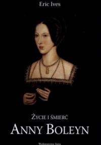 Eric Ives - Życie i śmierć Anny Boleyn