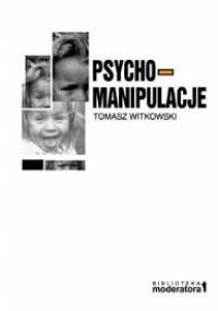 Tomasz Witkowski - Psychomanipulacje. Jak je rozpoznawać i jak sobie z nimi radzić