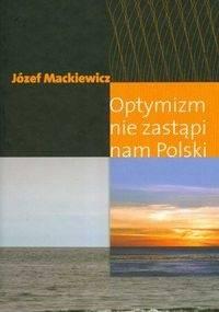 Józef Mackiewicz - Optymizm nie zastąpi nam Polski