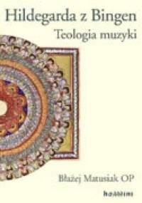 Błażej Matusiak - Hildegarda z Bingen. Teologia muzyki