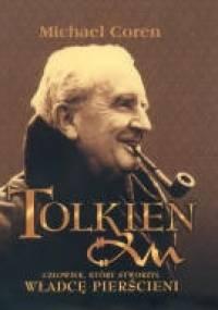 Michael Coren - J. R. R. Tolkien. Człowiek, który stworzył Władcę Pierścieni