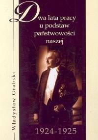 Władysław Grabski - Dwa lata pracy u podstaw państwowości 1924-1925
