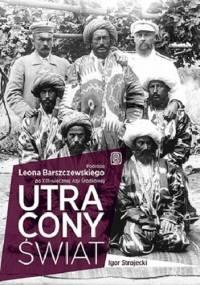 Igor Strojecki - Utracony świat. Podróże Leona Barszczewskiego po XIX-wiecznej Azji Środkowej