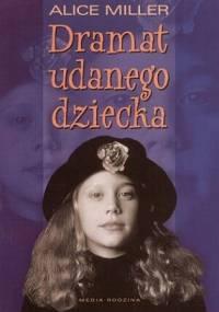 Alice Miller - Dramat udanego dziecka