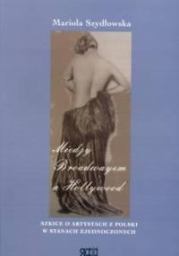 Mariola Szydłowska - Między Broadwayem a Hollywood. Szkice o artystach z Polski w Stanach Zjednoczonych