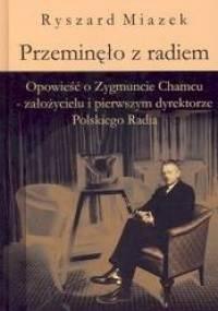 Ryszard Miazek - Przeminęło z radiem. Opowieść o Zygmuncie Chamcu - założycielu i pierwszym dyrektorze Polskiego