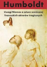 Wilhelm von Humboldt - Uwagi Niemca o sztuce scenicznej francuskich aktorów tragicznych