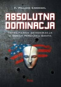 Frederick William Engdahl - Absolutna dominacja. Totalitarna demokracja w nowym porządku świata.