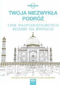 Lonely Planet Publications - Twoja niezwykła podróż. 100 najpiękniejszych miejsc na świecie. Książka do kolorowania dla każdego