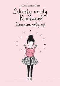 Charlotte Cho - Sekrety urody Koreanek. Elementarz pielęgnacji