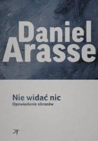 Daniel Arasse - Nie widać nic. Opowiadanie obrazów