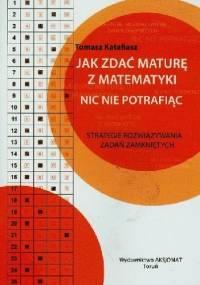 Tomasz Katafiasz - Jak zdać maturę z matematyki nic nie potrafiąc. Strategie rozwiązywania zadań zamkniętych
