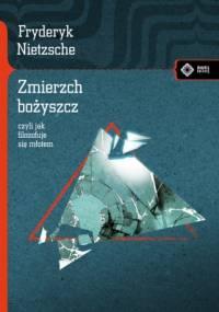 Fryderyk Nietzsche - Zmierzch bożyszcz, czyli jak filozofuje się młotem