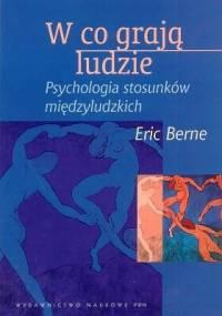 Eric Berne - W co grają ludzie. Psychologia stosunków międzyludzkich