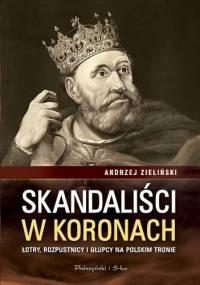 Andrzej Zieliński - Skandaliści w koronach. Łajdacy, rozpustnicy i głupcy na polskim tronie
