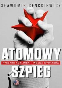 Sławomir Cenckiewicz - Atomowy szpieg. Ryszard Kukliński i wojna wywiadów
