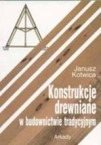 Janusz Kotwica - Konstrukcje drewniane w budownictwie tradycyjnym
