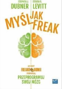 Steven D. Levitt - Myśl jak FREAK! Autorzy Freakonomii proponują: przeprogramuj swój mózg