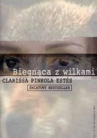 Clarissa Pinkola Estés - Biegnąca z wilkami. Archetyp Dzikiej Kobiety w mitach i legendach