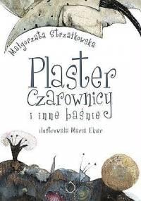 Małgorzata Strzałkowska - Plaster Czarownicy i inne baśnie