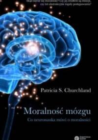 Patricia S. Churchland - Moralność mózgu. Co neuronauka mówi o moralności