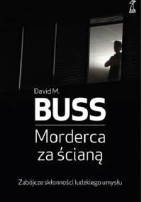 David M. Buss - Morderca za ścianą. Zabójcze skłonności ludzkiego umysłu