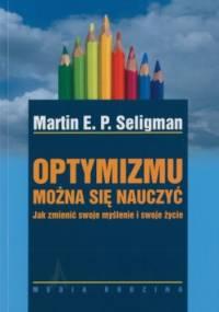 Martin E.P. Seligman - Optymizmu można się nauczyć. Jak zmienić swoje myślenie i swoje życie