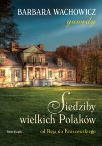 Barbara Wachowicz - Siedziby wielkich Polaków. Od Reja do Kraszewskiego.