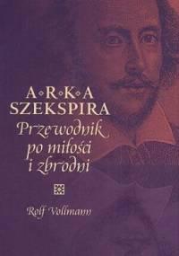 Rolf Vollmann - Arka Szekspira. Przewodnik po miłości i zbrodni