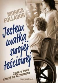 Monica Follador - Jestem matką swojej teściowej. Życie u boku chorej na Alzheimera