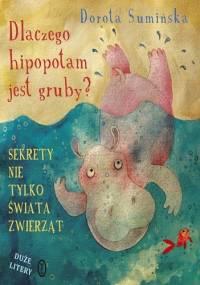 Dorota Sumińska - Dlaczego hipopotam jest gruby? Sekrety nie tylko świata zwierząt