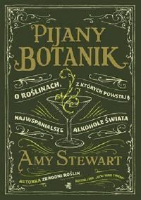 Amy Stewart - Pijany botanik. O roślinach, z których powstają najwspanialsze alkohole świata