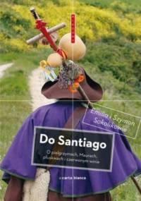 Emilia Sokolik - Do Santiago. O pielgrzymach, Maurach, pluskwach i czerwonym winie