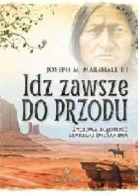 Joseph M. Marshall III - Idź zawsze do przodu . Życiowa mądrość starego Indianina