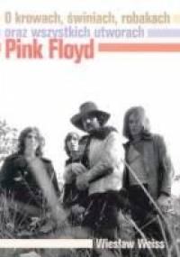 Wiesław Weiss - O krowach, świniach, robakach oraz wszystkich utworach Pink Floyd