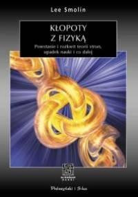 Lee Smolin - Kłopoty z fizyką. Powstanie i rozkwit teorii strun, upadek nauki i co dalej