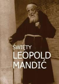 Marek Miszczyński - Święty Leopold Mandić. Biografia, dokumenty, myśli.