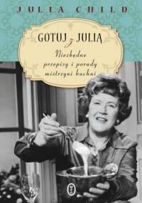 Julia Child - Gotuj z Julią. Niezbędne przepisy i porady mistrzyni kuchni