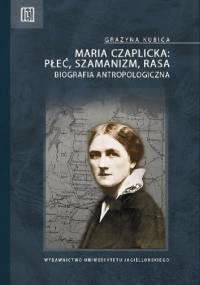 Grażyna Kubica - Maria Czaplicka - płeć, szamanizm, rasa. Biografia antropologiczna