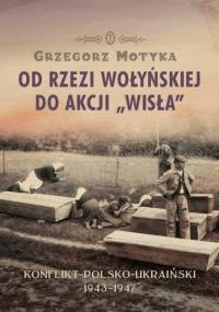 Grzegorz Motyka - Od Rzezi Wołyńskiej do Akcji Wisła. Konflikt Polsko-Ukraiński 1943-1947