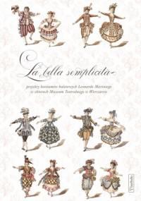 Katarzyna Wodarska- Ogidel - La bella semplicità. Projekty kostiumów teatralnych Leonardo Mariniego w zbiorach Muzeum Teatralnego w Warszawie