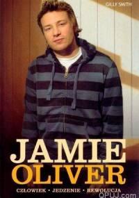 Gilly Smith - Jamie Oliver. Człowiek. Jedzenie. Rewolucja