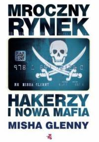 Misha Glenny - Mroczny rynek. Hakerzy i nowa mafia