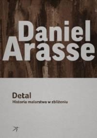Daniel Arasse - Detal. Historia malarstwa w zbliżeniu