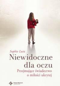 Sophie Chevillard Lutz - Niewidoczne dla oczu. Przejmujące świadectwo o miłości ukrytej