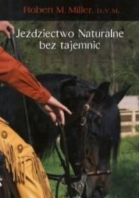 Robert M. Miller - Jeździectwo naturalne bez tajemnic. Z serca prosto do rąk.