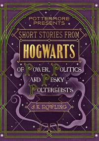 Joanne Kathleen Rowling - Short Stories from Hogwarts of Power, Politics and Pesky Poltergeists