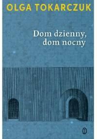 Olga Tokarczuk - Dom dzienny, dom nocny