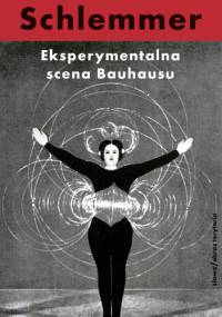 Oskar Schlemmer - Eksperymentalna scena Bauhausu. Wybór pism